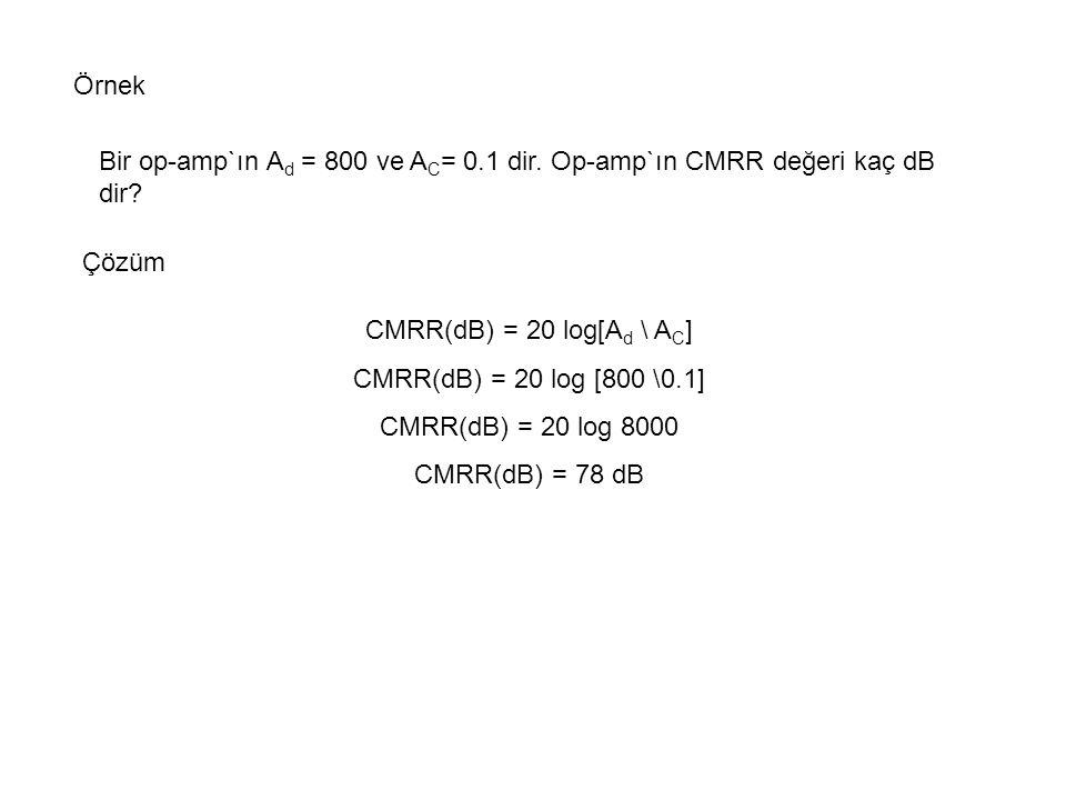 Örnek Bir op-amp`ın Ad = 800 ve AC= 0.1 dir. Op-amp`ın CMRR değeri kaç dB dir Çözüm. CMRR(dB) = 20 log[Ad \ AC]